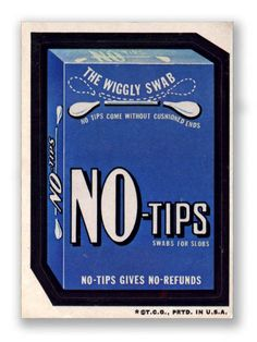 NO-Tips. The wiggly swab. NO-Tips come without cushioned ends. Swabs for slobs. NO-TIPS GIVES NO REFUNDS.