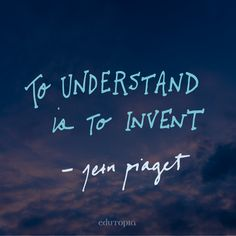 """To understand is to invent."" - Jean Piaget"