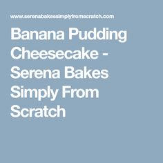 Banana Pudding Cheesecake - Serena Bakes Simply From Scratch