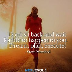 Don't sit back and wait for life to happen to you. Dream, plan, execute!