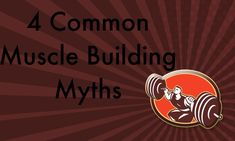 Four Common Muscle Building Myths