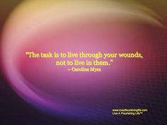 """""""The task is to live through your wounds, not to live in them."""" ~ Caroline Myss"""