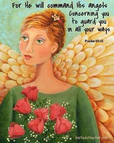 PSALM 91:11   He will command His angels concerning you...to guard you in all your ways. Hallelujah !