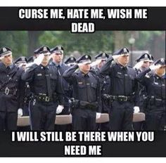 Curse me, Hate me, Wish me dead.  I will still be there when you need me.  Facebook - Patrol Blog