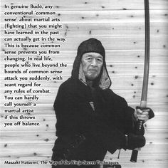 """In real life, people who live beyond the bounds of common sense attach you suddenly, with scant regard for any rules of combat. You can hardly call yourself a martial artist if this throws you off balance."" - Masaaki Hatsumi, The Way of the Ninja (Bujinkan)"
