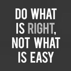Doing the right thing isn't always easy and what is easy isn't always right. You have to take a stand