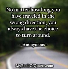 No matter how long you have traveled in the wrong direction, you always have the choice to turn around.