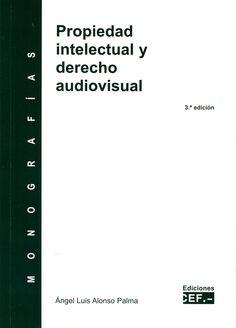 Propiedad intelectual y derecho audiovisual / Ángel Luis Alonso Palma.    3ª ed.     CEF, 2015
