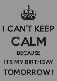 I CAN'T KEEP CALM BECAUSE ITS MY BIRTHDAY TOMORROW !