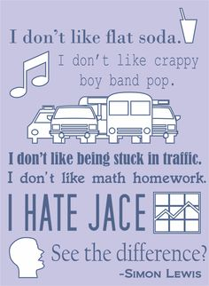 'No,' Simon said even more stiffly. 'I don't like flat soda. I don't like crappy boy band pop. I don't like being stuck in traffic. I don't like math homework. I hate Jace. See the difference?'