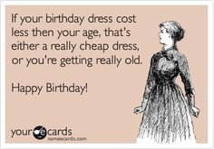 If your birthday dress cost less then your age, that's either a really cheap dress, or you're getting really old. Happy Birthday! Another Year Older, Birthday Dresses, Cheap Dresses, Birthdays, Happy Birthday, Age, Anniversaries, Happy Brithday, Dresses For Birthday