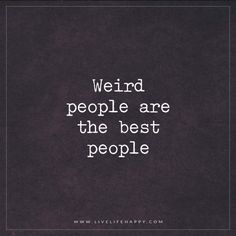 """Live Life Happy: """"Weird people are the best people."""" – Unknown"""