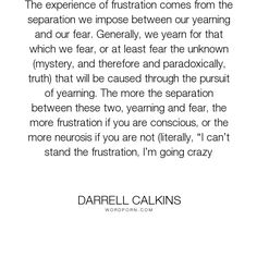 """Darrell Calkins - """"The experience of frustration comes from the separation we impose between our yearning..."""". humor, truth, happiness, inspiration, zen, creativity, purpose, evolution, buddhism, curiosity, intuition, conscience, mysticism, taoism, asian-philosophy, cobaltsaffron, darrell-calkins, well-being, darrell-calkins-cobaltsaffron, stress-management, cobaltsaffron-retreat, comparative-religion, darrell-calkins-retreat, darrell-calkins-seminar, cobalt-saffron-retreat…"""