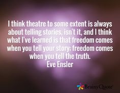 I think theatre to some extent is always about telling stories, isn't it, and I think what I've learned is that freedom comes when you tell your story; freedom comes when you tell the truth. Eve Ensler