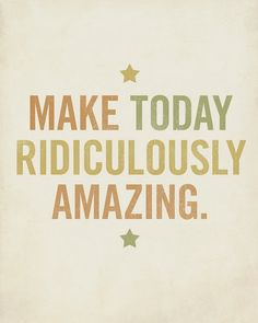 Make today ridiculously AMAZING :)