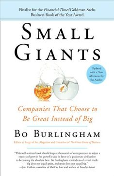 Small Giants: Companies That Choose to Be Great Instead of Big by Bo Burlingham   Under the radar, a small number of companies have rejected the pressure of endless growth to focus on more satisfying business goals. Goals like being great at what they do; creating a great place to work, providing great customer service, making great contributions to their communities, and finding great ways to lead their lives.