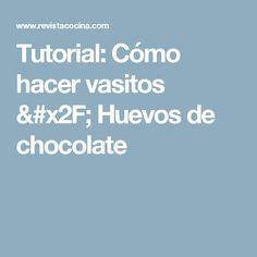 Tutorial: Cómo hacer vasitos / Huevos de chocolate