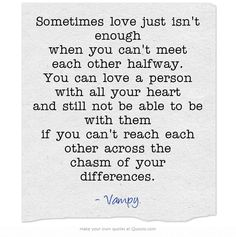 Sometimes love just isn't enough when you can't meet each other halfway. You can love a person with all your heart and still not be able to be with them if you can't reach each other across the chasm of your differences.