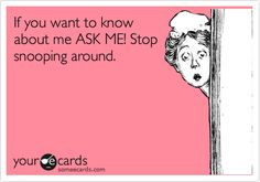 Funny Confession Ecard: If you want to know about me ASK ME! Stop snooping around.