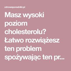 Masz wysoki poziom cholesterolu? Łatwo rozwiążesz ten problem spożywając ten preparat. Kliknij i zobacz. - Zdrowe poradniki