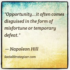 """Opportunity… it often comes disguised in the form of misfortune or temporary defeat.""  ~ Napoleon Hill"