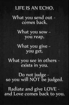What you sow - you reap. What you give - you get. What you see in others - exists in you. Do not judge - so you will NOT be judged. Radiate and give LOVE - and love comes back to you. The best collection of quotes and sayings for every situation in life. Great Quotes, Quotes To Live By, Me Quotes, Motivational Quotes, Inspirational Quotes, Positive Quotes, Wisdom Quotes, Karma Quotes Truths, People Quotes
