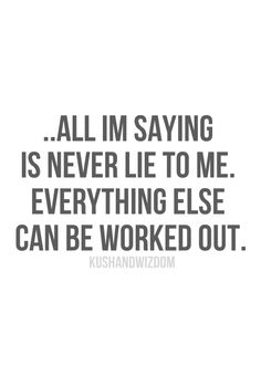all i'm saying is never lie to me. everything else can be worked out. I won't lie to you, don't lie to me. Great Quotes, Quotes To Live By, Funny Quotes, Inspirational Quotes, Youre My Person, Statements, Motivation, True Words, Just In Case