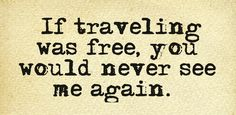 If traveling was free, you would never see me again.