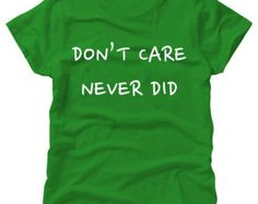 Dont Care Never Did White On Green T-Shirt - Dont Care, Never Cared- Gift Christmas Present