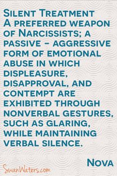 Silent Treatment A preferred weapon of Narcissists; a passive-aggressive form of emotional abuse in which displeasure, disapproval, and contempt are exhibited through nonverbal gestures, such as glaring, while maintaining verbal silence.
