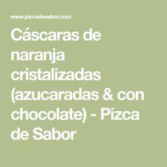 Cáscaras de naranja cristalizadas (azucaradas & con chocolate) - Pizca de Sabor
