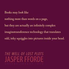 """Books may look like nothing more than words on a page, but they are actually an infinitely complex imaginotransference technology that translates odd, inky squiggles into pictures inside your head."" —The Well of Lost Plots, by Jasper Fforde"