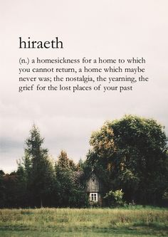 (n.) a homesickness for a home to which you cannot return, a home that maybe never was; the nostalgia, the yearning, the grief for the lost places of your past (Welsh)