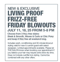 New and Exclusive Living Proof Frizz- #Free Friday #Blowouts , July 11, 18, 25 from 5-8 PM. Choose from 3 frizz-free styles @ulta #ULTA TYVM!