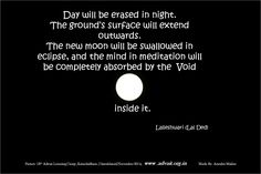 Day will be erased in night. The ground's surface will extend outwards. The new moon will be swallowed in eclipse, and the mind in meditation will be completely absorbed by the  Void  inside it.  ~Lalleshwari(Lal Ded)