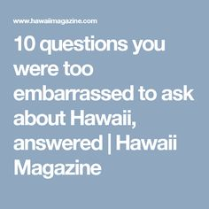 10 Questions You Were Too Embarrassed To Ask About Hawaii Answered Hawaii Magazine Question