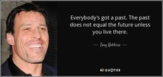"""""""Everybody's got a past. The past does not equal the truth unless you live there."""" ~ Tony Robbins"""