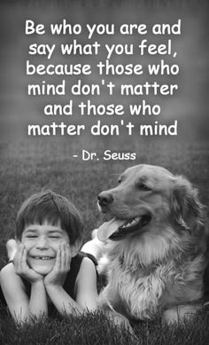 """""""Be who you are and say what you feel because those who mind don't matter and those who matter don't mind."""" - Dr. Suess #wisdom #quote"""