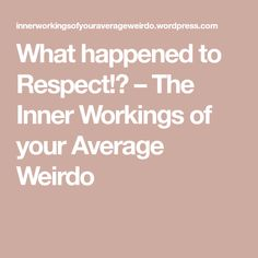 What happened to Respect!? – The Inner Workings of your Average Weirdo