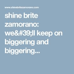 shine brite zamorano: we'll keep on biggering and biggering...