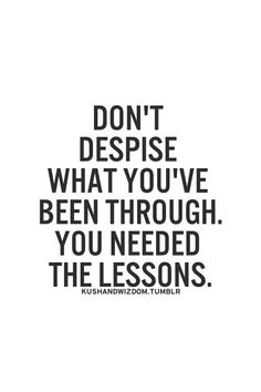 Don't despise what you've been through. You needed the lessons.