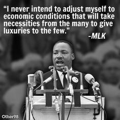 "Martin Luther King had great foresight when he said, ""I never intend to adjust myself to economic conditions that will take necessities from the many to give luxuries to the few."""