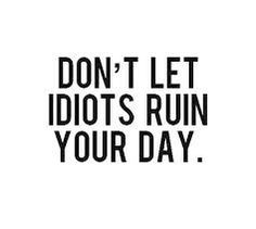 happy tumblr - don't let idiots ruin your day - quote - life
