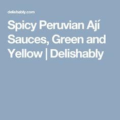 Spicy Peruvian Ají Sauces, Green and Yellow | Delishably