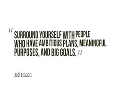 Surround yourself with people who have ambitious plans Meaningful purposes and Big Goals. - Jeff Haden