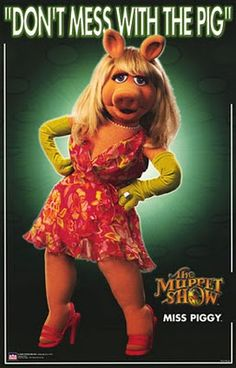 You DO NOT WAN'T TO MESS with Miss Piggy.