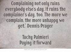 """Complaining not only ruins everybody else's day, it ruins the complainer's day, too. The more we complain, the more unhappy we get."""" Dennis Prager Tuchy Palmieri Paying it forward"""