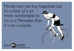 Money may not buy happiness but it's a heck of a lot more comfortable to cry in a Mercedes than it is on a bicycle.