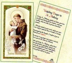 St Anthony Prayer.  A day full of activity sometimes results in the loss of some valuable belongings. For their speedy recovery, say a prayer to the patron saint of lost things with our Saint Anthony Prayer Card. The front of this card shows the image of St. Anthony, who is lovingly called the Miracle Saint by the believers of the Catholic faith.: