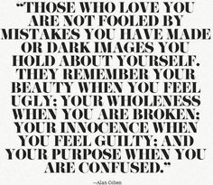 Those who love you are not fooled by mistakes you have made or dark images you hold about yourself. They remember your beauty when you feel ugly: your wholeness when you are broken; your innocence when you feel guilty; and your purpose when you are confused. (Alan Cohen)